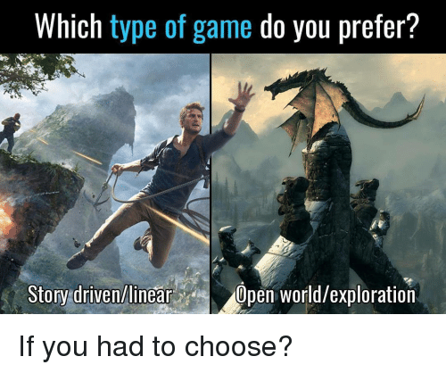explorers: Which type of game do you prefer?  Story driven/linear  Dpen World/exploration If you had to choose?