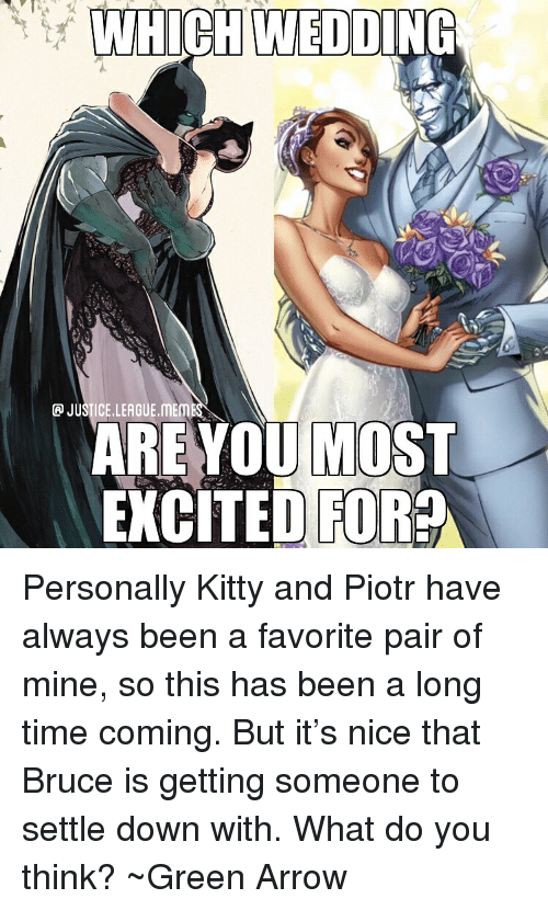 Meme, Arrow, and Justice: WHICH WEDDING  P JUSTICE.LEAGUE.MEME  AREYOU MOST  XCTED FOR Personally Kitty and Piotr have always been a favorite pair of mine, so this has been a long time coming. But it's nice that Bruce is getting someone to settle down with. What do you think? ~Green Arrow