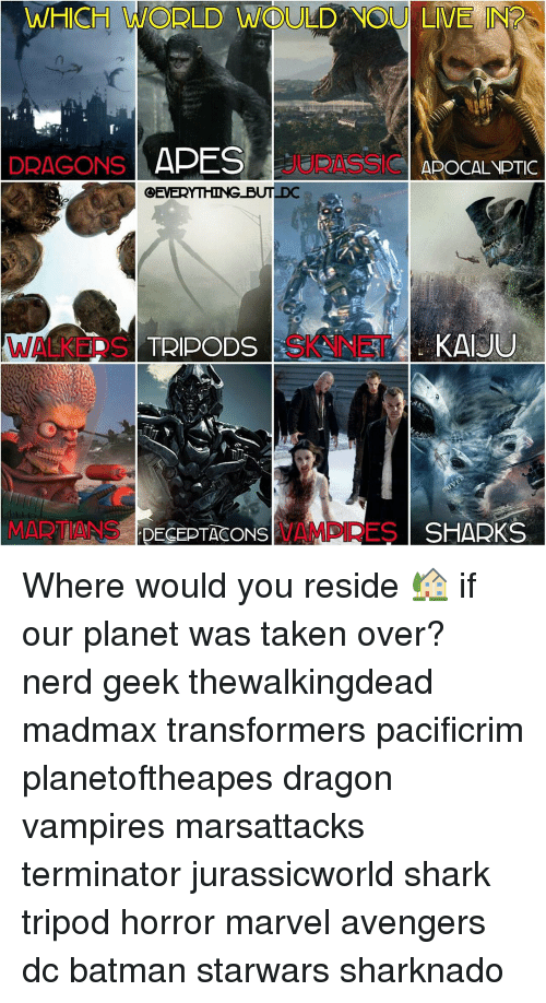 kaiju: WHICH WODLD WOULD NOU LIVE IN  DRAGONS  APE  APOCALYPTIC  OEVERYTHING BUT DC  KAIJU  WALKED S  TRIPODS  MARTIANS  DECEPTASONS  VAMPS RES SHARKS Where would you reside 🏡 if our planet was taken over? nerd geek thewalkingdead madmax transformers pacificrim planetoftheapes dragon vampires marsattacks terminator jurassicworld shark tripod horror marvel avengers dc batman starwars sharknado