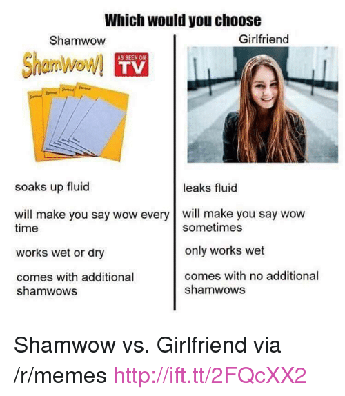 """Memes, Wow, and Http: Which would you choose  Shamwow  Girlfriend  AS SEEN ON  TV  soaks up fluid  leaks fluid  will make you say wow every will make you say wow  time  works wet or dry  comes with additional  sometimes  only works wet  comes with no additional  shamwows  shamwows <p>Shamwow vs. Girlfriend via /r/memes <a href=""""http://ift.tt/2FQcXX2"""">http://ift.tt/2FQcXX2</a></p>"""