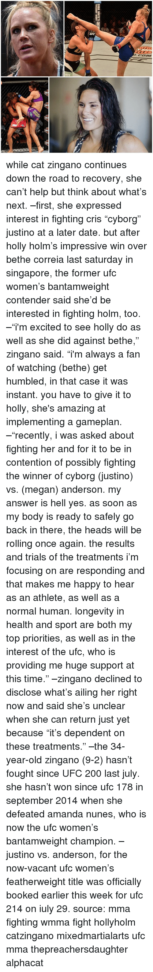 """zingano: while cat zingano continues down the road to recovery, she can't help but think about what's next. –first, she expressed interest in fighting cris """"cyborg"""" justino at a later date. but after holly holm's impressive win over bethe correia last saturday in singapore, the former ufc women's bantamweight contender said she'd be interested in fighting holm, too. –""""i'm excited to see holly do as well as she did against bethe,"""" zingano said. """"i'm always a fan of watching (bethe) get humbled, in that case it was instant. you have to give it to holly, she's amazing at implementing a gameplan. –""""recently, i was asked about fighting her and for it to be in contention of possibly fighting the winner of cyborg (justino) vs. (megan) anderson. my answer is hell yes. as soon as my body is ready to safely go back in there, the heads will be rolling once again. the results and trials of the treatments i'm focusing on are responding and that makes me happy to hear as an athlete, as well as a normal human. longevity in health and sport are both my top priorities, as well as in the interest of the ufc, who is providing me huge support at this time."""" –zingano declined to disclose what's ailing her right now and said she's unclear when she can return just yet because """"it's dependent on these treatments."""" –the 34-year-old zingano (9-2) hasn't fought since UFC 200 last july. she hasn't won since ufc 178 in september 2014 when she defeated amanda nunes, who is now the ufc women's bantamweight champion. –justino vs. anderson, for the now-vacant ufc women's featherweight title was officially booked earlier this week for ufc 214 on iuly 29. source: mma fighting wmma fight hollyholm catzingano mixedmartialarts ufc mma thepreachersdaughter alphacat"""