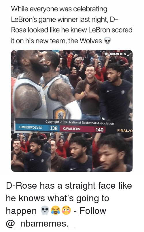 Basketball, Memes, and Game: While everyone was celebrating  LeBron's game winner last night,D-  Rose looked like he knew LeBron scored  it on his new team, the Wolves  CLNBAMEMES  Copyright 2018-National Basketball Association  TIMBERWOLVES  138 CAVALIER  140  FINAL/O D-Rose has a straight face like he knows what's going to happen 💀😂😳 - Follow @_nbamemes._