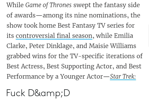 Game of Thrones, Star Trek, and Emilia Clarke: While Game of Thrones swept the fantasy side  of awards-among its nine nominations, the  show took home Best Fantasy TV series for  its controversial final season, while Emilia  Clarke, Peter Dinklage, and Maisie Williams  grabbed wins for the TV-specific iterations of  Best Actress, Best Supporting Actor, and Best  Performance by a Younger Actor-Star Trek: Fuck D&D