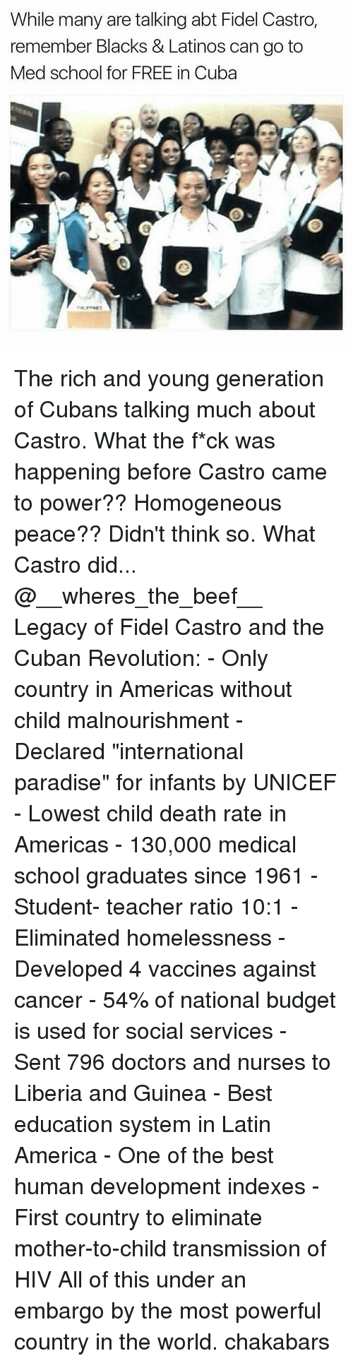 "Wheres The Beef: While many are talking abt Fidel Castro,  remember Blacks & Latinos can go to  Med school for FREE in Cuba The rich and young generation of Cubans talking much about Castro. What the f*ck was happening before Castro came to power?? Homogeneous peace?? Didn't think so. What Castro did... @__wheres_the_beef__ Legacy of Fidel Castro and the Cuban Revolution: - Only country in Americas without child malnourishment - Declared ""international paradise"" for infants by UNICEF - Lowest child death rate in Americas - 130,000 medical school graduates since 1961 - Student- teacher ratio 10:1 - Eliminated homelessness - Developed 4 vaccines against cancer - 54% of national budget is used for social services - Sent 796 doctors and nurses to Liberia and Guinea - Best education system in Latin America - One of the best human development indexes - First country to eliminate mother-to-child transmission of HIV All of this under an embargo by the most powerful country in the world. chakabars"