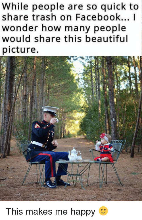 Beautiful, Facebook, and Memes: While people are so quick to  share trash on Facebook... I  wonder how many people  would share this beautiful  picture. This makes me happy 🙂