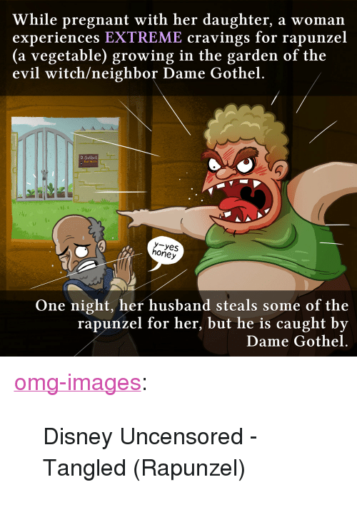 """Cravings: While pregnant with her daughter, a woman  experiences EXTREME cravings for rapunzel  (a vegetable) growing in the garden of the  evil witch/neighbor Dame Gothel.  D. Gothel  Evil Witch  uI  y-yes  honey  One night, her husband steals some of the  rapunzel for her, but he is caught by  Dame Gothel. <p><a href=""""https://omg-images.tumblr.com/post/166295417572/disney-uncensored-tangled-rapunzel"""" class=""""tumblr_blog"""">omg-images</a>:</p>  <blockquote><p>Disney Uncensored - Tangled (Rapunzel)</p></blockquote>"""