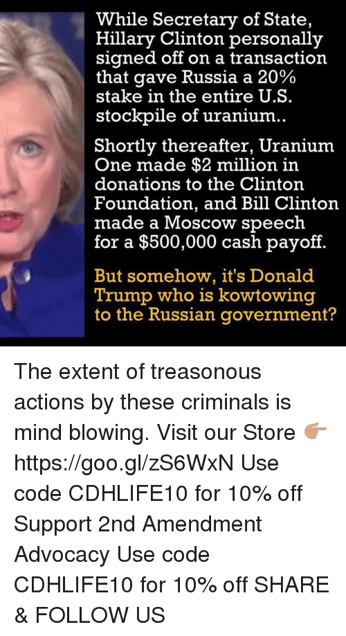 Bill Clinton, Donald Trump, and Hillary Clinton: While Secretary of State,  Hillary Clinton personally  signed off on a transaction  that gave Russia a 20%  stake in the entire U.S.  stockpile of uranium  Shortly thereafter, Uranium  One made $2 million in  donations to the Clinton  Foundation, and Bill Clinton.  made a Moscow speech  for a $500,000 cash payoff  But somehow, it's Donald  Trump who is kowtowing  to the Russian government? The extent of treasonous actions by these criminals is mind blowing.  Visit our Store 👉🏽 https://goo.gl/zS6WxN Use code CDHLIFE10 for 10% off Support 2nd Amendment Advocacy Use code CDHLIFE10 for 10% off SHARE & FOLLOW US