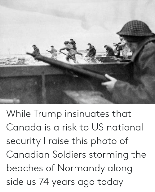 national security: While Trump insinuates that Canada is a risk to US national security I raise this photo of Canadian Soldiers storming the beaches of Normandy along side us 74 years ago today