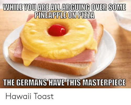 Pizza, Hawaii, and Pineapple: WHILE VOU ARE ALL ARGUING OVERSOME  PINEAPPLE ON PIZZA  THE GERMANS HAVE THIS MASTERPIECE Hawaii Toast