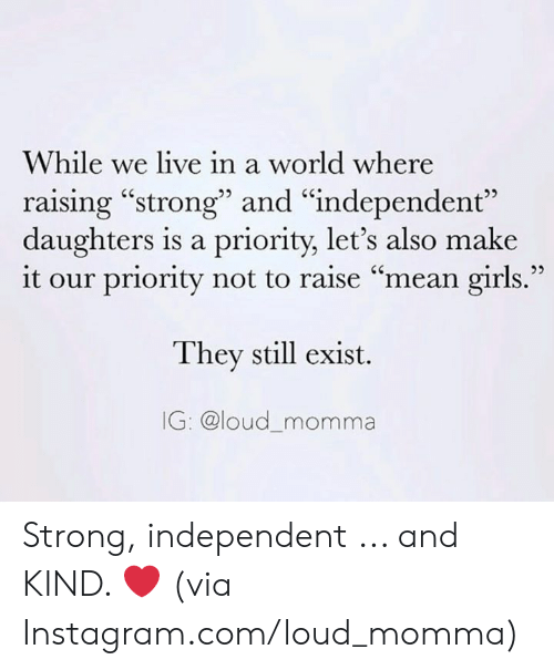 "Dank, Girls, and Instagram: While we live in a world where  raising ""strong"" and ""independent""  daughters is a priority, let's also make  it our priority not to raise ""mean girls.""  They still exist.  IG: @loud_momma Strong, independent ... and KIND. ❤️  (via Instagram.com/loud_momma)"