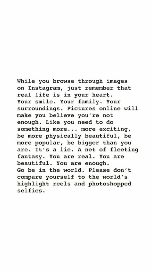 selfies: While you browse through images  on Instagram, just remember that  real life is in your heart  Your smile. Your family. Your  surroundings. Pictures online will  make you believe you're not  enough. Like you need to do  something more... more  be more physically beautiful, be  more popular, be bigger than you  are. It's a lie. A net of fleeting  fantasy. You are real. You are  beautiful. You are enough  exciting  Go be in the world. Please don't  compare yourself to the world's  highlight reels and photos hopped  selfies
