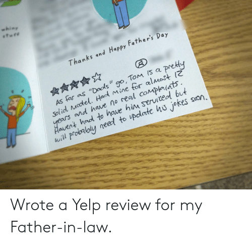 """Hod: whiny  Thanks and Happy Father's  Day  As far as """"Dools """" go, Tom Is a pre  Solid Model, Had Mine tor al Mas  ears n  d have no real complants  Haivent hod to have him serviteol but  will probalbly neeed to update hu jokes son, Wrote a Yelp review for my Father-in-law."""