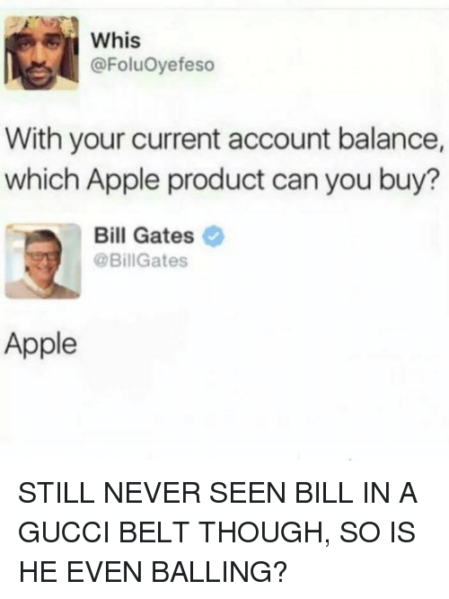 Apple, Bill Gates, and Gucci: whis  @FoluOyefeso  With your current account balance,  which Apple product can you buy?  Bill Gates  @BillGates  Apple STILL NEVER SEEN BILL IN A GUCCI BELT THOUGH, SO IS HE EVEN BALLING?