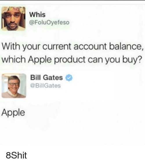 Apple, Bill Gates, and Dank Memes: Whis  @FoluOyefeso  With your current account balance,  which Apple product can you buy?  Bill Gates  @BillGates  Apple 8Shit