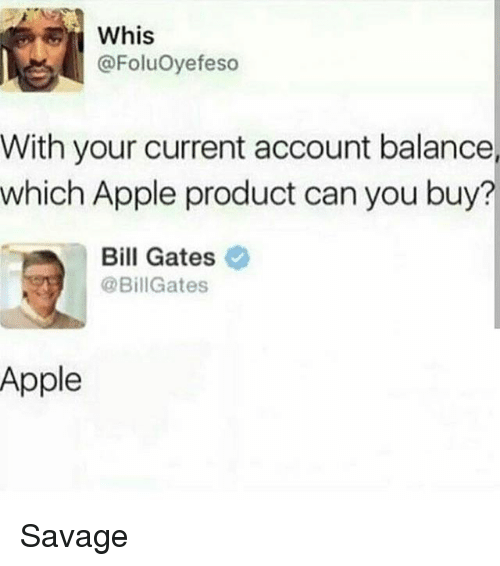 Apple, Bill Gates, and Memes: Whis  @FoluOyefeso  With your current account balance  which Apple product can you buy?  Bill Gates  @BillGates  Apple Savage