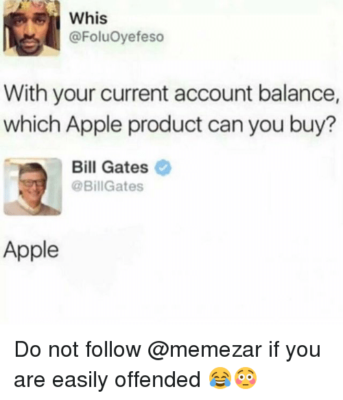 Apple, Bill Gates, and Memes: Whis  @FoluOyefeso  With your current account balance,  which Apple product can you buy?  Bill Gates  @BillGates  Apple Do not follow @memezar if you are easily offended 😂😳