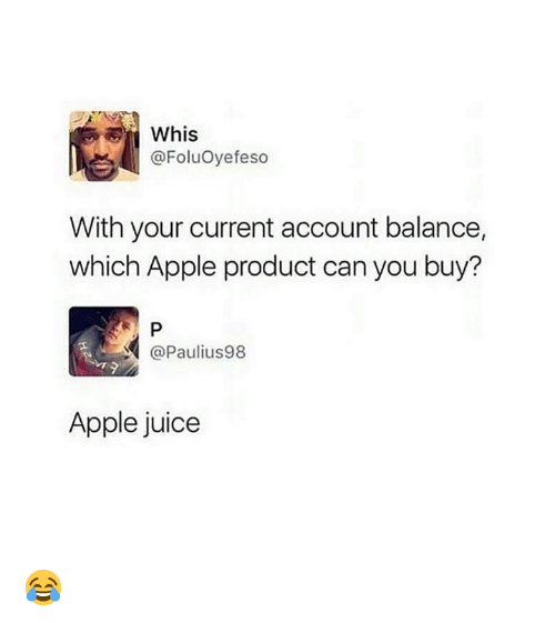 Apple, Juice, and Can: Whis  @FoluOyefeso  With your current account balance,  which Apple product can you buy?  @Paulius98  Apple juice 😂