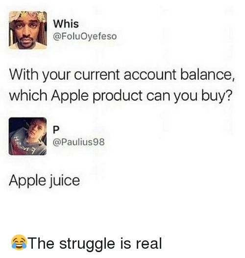 Apple, Juice, and Memes: Whis  @FoluOyefeso  With your current account balance,  which Apple product can you buy?  @Paulius98  Apple juice 😂The struggle is real