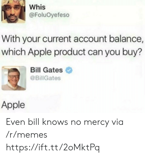 balance: Whis  @FoluOyefeso  With your current account balance,  which Apple product can you buy?  Bill Gates  @BillGates  Apple Even bill knows no mercy via /r/memes https://ift.tt/2oMktPq