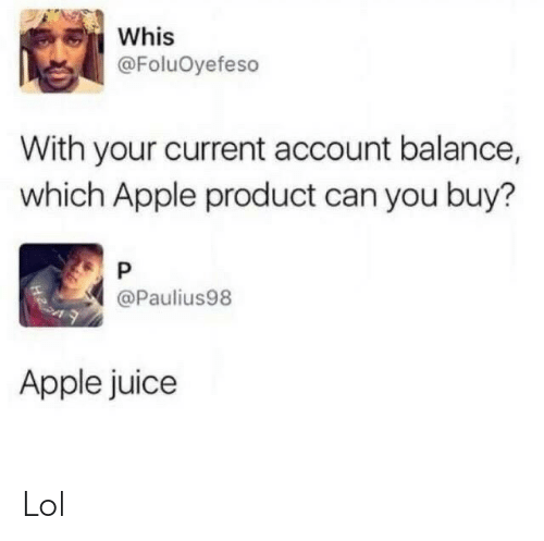 Apple, Juice, and Lol: Whis  @FoluOyefeso  With your current account balance,  which Apple product can you buy?  @Paulius98  Apple juice Lol
