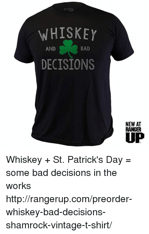 Bad, Memes, and Http: WHISKEY  BAD  AND  DECISIONS  NEWAT  RANGER  UP Whiskey + St. Patrick's Day = some bad decisions in the works  http://rangerup.com/preorder-whiskey-bad-decisions-shamrock-vintage-t-shirt/
