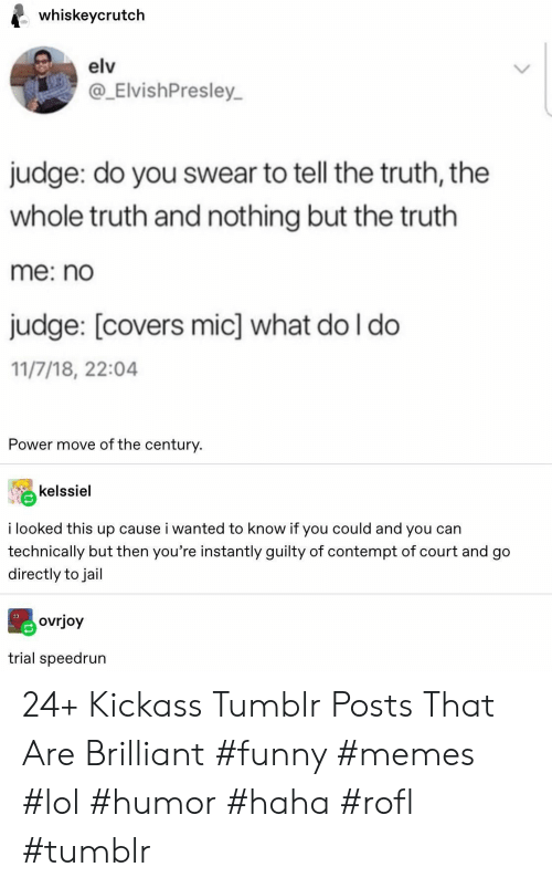 Funny, Jail, and Lol: whiskeycrutch  elv  ElvishPresley  judge: do you swear to tell the truth, the  whole truth and nothing but the truth  me: no  judge: [covers mic] what do I do  11/7/18, 22:04  Power move of the century.  kelssiel  i looked this up cause i wanted to know if you could and you can  technically but then you're instantly guilty of contempt of court and go  directly to jail  ovrjoy  trial speedrun 24+ Kickass Tumblr Posts That Are Brilliant #funny #memes #lol #humor #haha #rofl #tumblr
