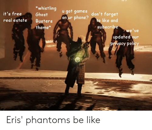Be Like, Destiny, and Phone: *whist ling  u got games  on ur phone?  it's free  don't forget  to like and  subscribe  Ghost  real estate  Busters  theme*  we've  updated our  privacy policy Eris' phantoms be like