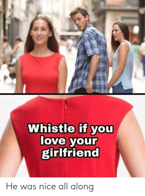Your Girlfriend: Whistle if you  love your  girlfriend He was nice all along