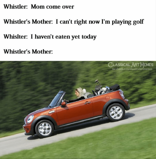 Classical: Whistler: Mom come over  Whistler's Mother: I can't right now I'm playing golf  Whislter: I haven't eaten yet today  Whistler's Mother:  CLASSICAL ART MEMES  facebook.com/classicalartinemes