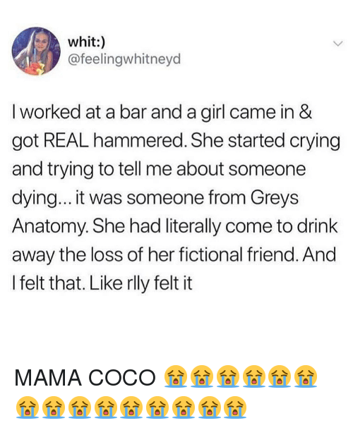 CoCo, Crying, and Grey's Anatomy: whit:)  @feelingwhitneyd  I worked at a bar and a girl came in &  got REAL hammered. She started crying  and trying to tell me about someone  dying... it was someone from Greys  Anatomy. She had literally come to drink  away the loss of her fictional friend. And  I felt that. Like rlly felt it MAMA COCO 😭😭😭😭😭😭😭😭😭😭😭😭😭😭😭