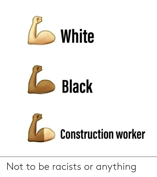 Racists: White  Black  Construction worker Not to be racists or anything