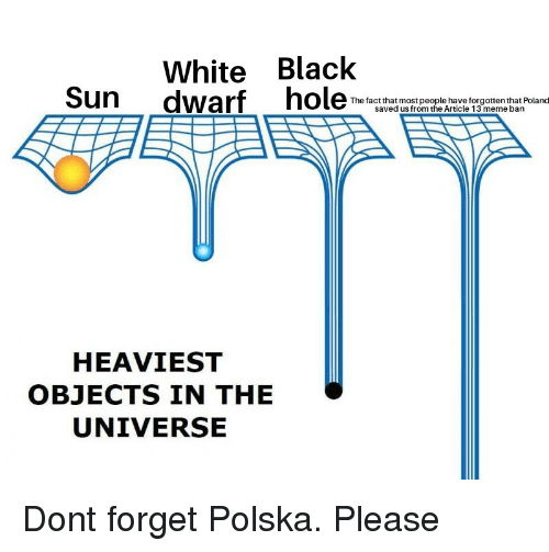 Meme, Black, and White: White Black  Sun dwarf ho  The factthat most people have forgotten that Poland  saved us from the Article 13 meme bann  HEAVIEST  OBJECTS IN THE  UNIVERSE Dont forget Polska. Please