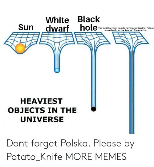 Dank, Meme, and Memes: White Black  Sun dwarf ho  The factthat most people have forgotten that Poland  saved us from the Article 13 meme bann  HEAVIEST  OBJECTS IN THE  UNIVERSE Dont forget Polska. Please by Potato_Knife MORE MEMES