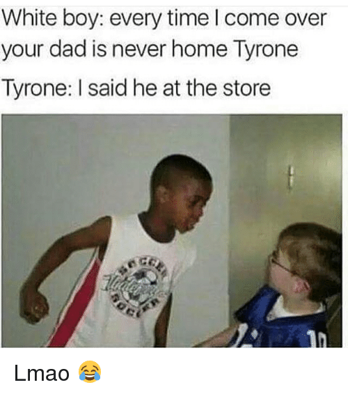 Come Over, Dad, and Funny: White boy: every time I come over  your dad is never home Tyrone  Tyrone: said he at the store Lmao 😂