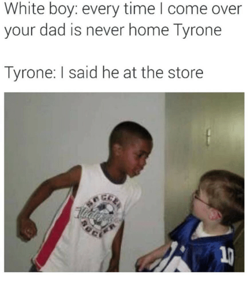 Come Over, Dad, and Home: White boy: every time I come over  your dad is never home Tyrone  Tyrone: I said he at the store