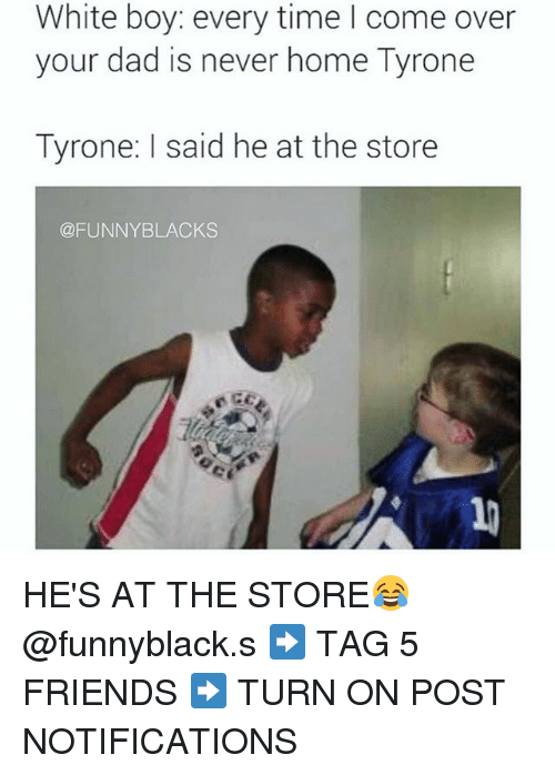 Come Over, Dad, and Friends: White boy: every time I come over  your dad is never home Tyrone  Tyrone: said he at the store  @FUNNY BLACKS HE'S AT THE STORE😂 @funnyblack.s ➡️ TAG 5 FRIENDS ➡️ TURN ON POST NOTIFICATIONS