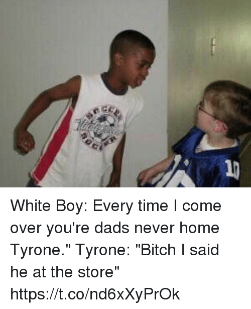"Bitch, Come Over, and Funny: White Boy: Every time I come over you're dads never home Tyrone.""  Tyrone: ""Bitch I said he at the store"" https://t.co/nd6xXyPrOk"