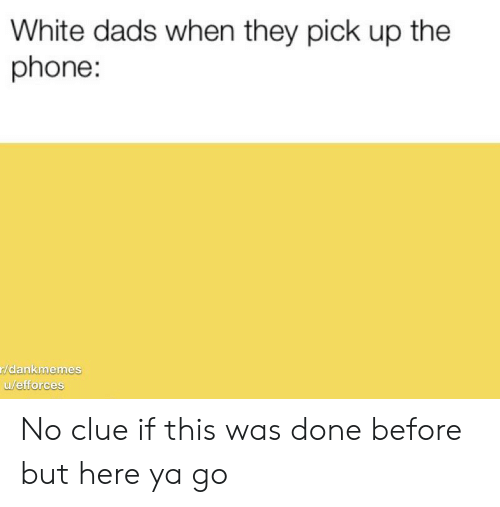 Phone, White, and Dank Memes: White dads when they pick up the  phone:  r/dankmemes  u/efforces No clue if this was done before but here ya go
