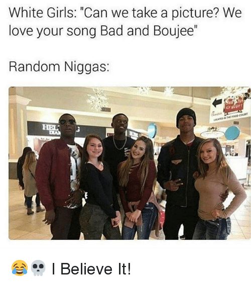 """Boujee: White Girls: """"Can we take a picture? We  love your song Bad and Boujee  Random Niggas 😂💀 I Believe It!"""