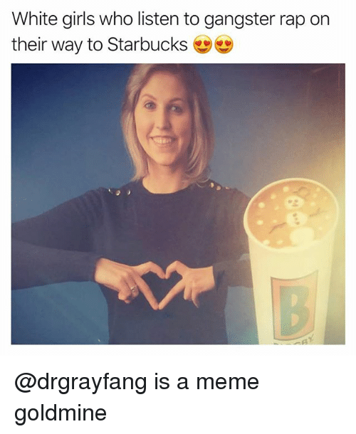Funny, Girls, and Meme: White girls who listen to gangster rap on  their way to Starbucks @drgrayfang is a meme goldmine