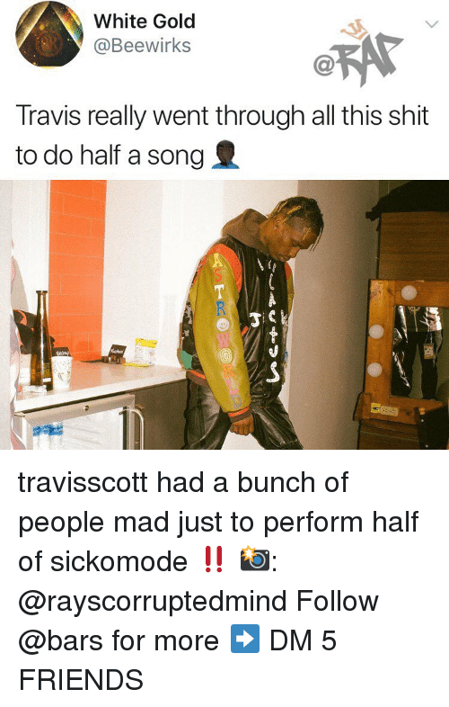 Friends, Memes, and Shit: White Gold  @Beewirks  C@  Travis really went through all this shit  to do half a song travisscott had a bunch of people mad just to perform half of sickomode ‼️ 📸: @rayscorruptedmind Follow @bars for more ➡️ DM 5 FRIENDS