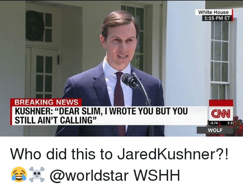 "Memes, News, and White House: White House  1:15 PM ET  BREAKING NEWS  KUSHNER: ""DEAR SLIM, I WROTE YOU BUT YOU ENN  STILL AIN'T CALLING""  2.7481  WOLF Who did this to JaredKushner?! 😂☠️ @worldstar WSHH"