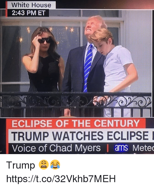Chads: White House  2:43 PMET  ECLIPSE OF THE CENTURY  TRUMP WATCHES ECLIPSE  Voice of Chad Myers | ams Mete Trump 😩😂 https://t.co/32Vkhb7MEH