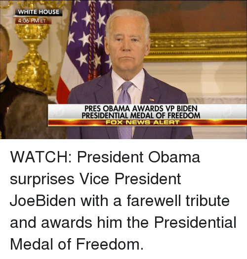 Medal Of Freedom: WHITE HOUSE  4:06 PM ET  PRES OBAMA AWARDS VP BIDEN  PRESIDENTIAL MEDAL OF FREEDOM  FOXK NEWS ALERT WATCH: President Obama surprises Vice President JoeBiden with a farewell tribute and awards him the Presidential Medal of Freedom.