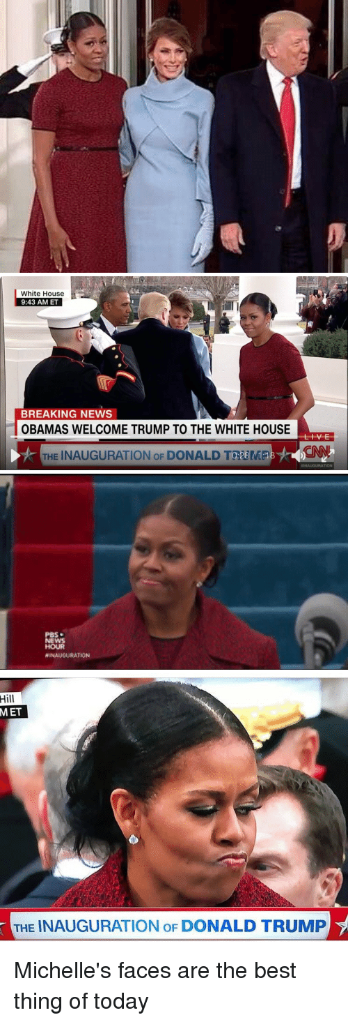 Inauguration Of Donald Trump: White House  9:43 AM ET  BREAKING NEWS  OBAMAS WELCOME TRUMP TO THE WHITE HOUSE  L V E  THE INAUGURATION oF DONALD 28  d-uANCNNT  INAUGURATION   PBS  NEWS  HOUR  WINAUGURATION   Hill  MET  THE INAUGURATION oF DONALD TRUMP Michelle's faces are the best thing of today