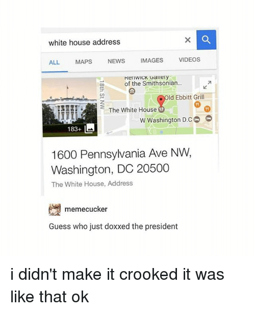 News, Videos, and White House: white house address  VIDEOS  IMAGES  NEWS  MAPS  ALL.  KenWICK Gallery  of the Smithsonian...  Old Ebbitt Grill  The White House  w Washington D.CO  183+ L  1600 Pennsylvania Ave NW,  Washington, DC 20500  The White House, Address  memecucker  Guess who just doxxed the president i didn't make it crooked it was like that ok