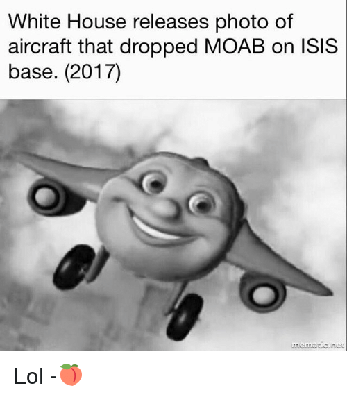Isis, Lol, and Memes: White House releases photo of  aircraft that dropped MOAB on isis  base. (2017) Lol -🍑
