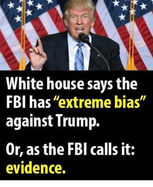 """bias: White house says the  FBI has """"extreme bias""""  against Trump.  Or, as the FBl calls it:  evidence."""