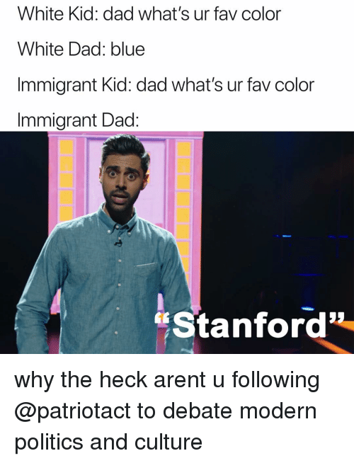 "white kid: White Kid: dad what's ur fav color  White Dad: blue  Immigrant Kid: dad what's ur fav color  Immigrant Dad:  ""Stanford why the heck arent u following @patriotact to debate modern politics and culture"
