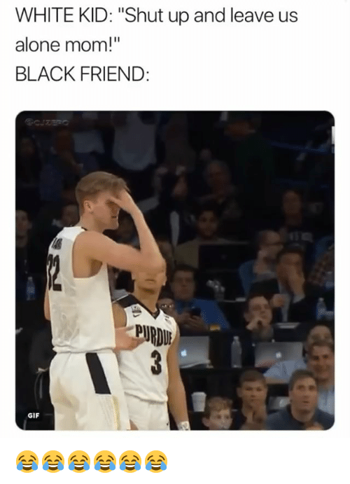 "white kid: WHITE KID: ""Shut up and leave us  alone mom!""  BLACK FRIEND:  PURDU  GIF 😂😂😂😂😂😂"